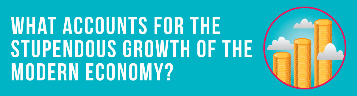 What accounts for the stupendous growth of the modern economy?